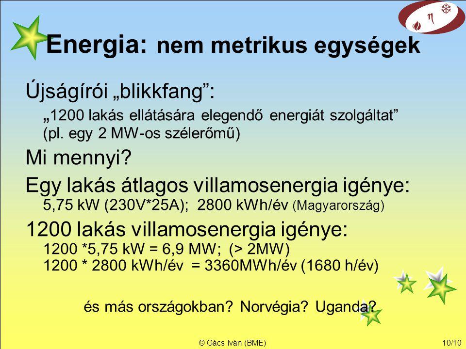 """© Gács Iván (BME)10/10 Energia: nem metrikus egységek Újságírói """"blikkfang"""": """" 1200 lakás ellátására elegendő energiát szolgáltat"""" (pl. egy 2 MW-os sz"""