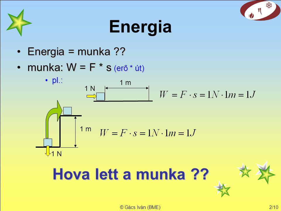 © Gács Iván (BME)2/10 Energia •Energia = munka ?? •munka: W = F * s (erő * út) •pl.: 1 N 1 m 1 N 1 m Hova lett a munka ??