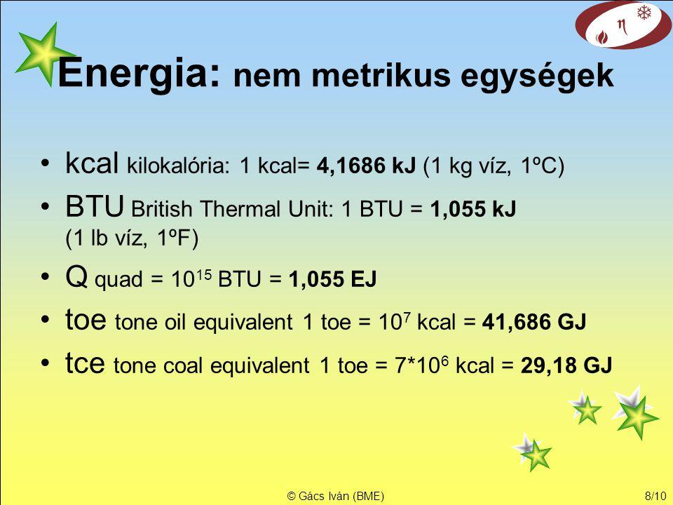 © Gács Iván (BME)8/10 Energia: nem metrikus egységek •kcal kilokalória: 1 kcal= 4,1686 kJ (1 kg víz, 1ºC) •BTU British Thermal Unit: 1 BTU = 1,055 kJ