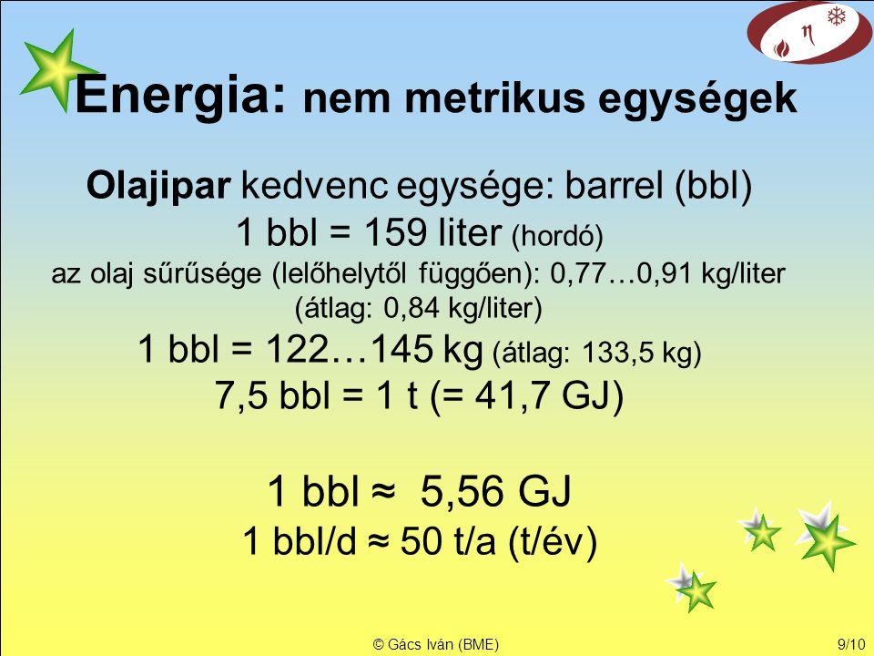© Gács Iván (BME)9/10 Energia: nem metrikus egységek Olajipar kedvenc egysége: barrel (bbl) 1 bbl = 159 liter (hordó) az olaj sűrűsége (lelőhelytől fü