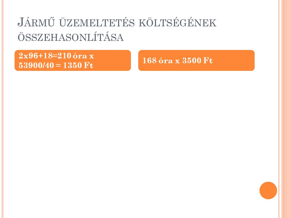 J ÁRMŰ ÜZEMELTETÉS KÖLTSÉGÉNEK ÖSSZEHASONLÍTÁSA 2x96+18=210 óra x 53900/40 = 1350 Ft 168 óra x 3500 Ft