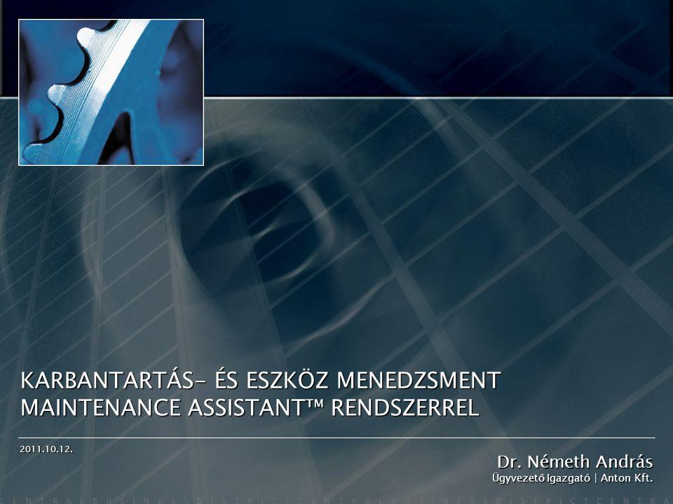 KARBANTARTÁS- ÉS ESZKÖZ MENEDZSMENT MAINTENANCE ASSISTANT™ RENDSZERREL Dr. Németh András Ügyvezető Igazgató | Anton Kft. 2011.10.12.