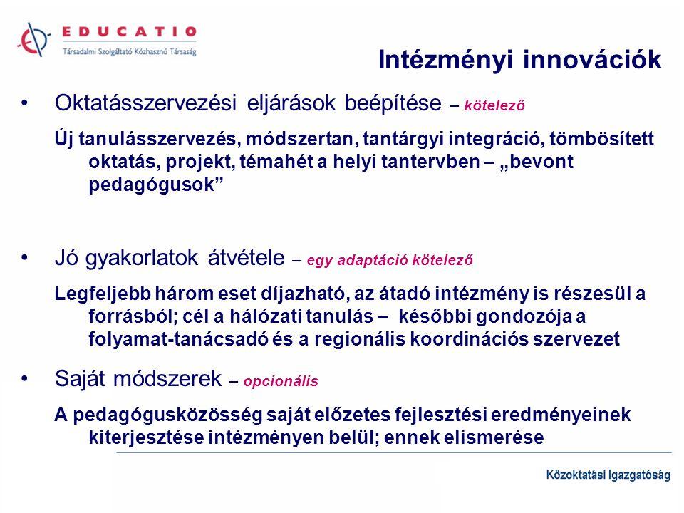 """Intézményi innovációk •Oktatásszervezési eljárások beépítése – kötelező Új tanulásszervezés, módszertan, tantárgyi integráció, tömbösített oktatás, projekt, témahét a helyi tantervben – """"bevont pedagógusok •Jó gyakorlatok átvétele – egy adaptáció kötelező Legfeljebb három eset díjazható, az átadó intézmény is részesül a forrásból; cél a hálózati tanulás – későbbi gondozója a folyamat-tanácsadó és a regionális koordinációs szervezet •Saját módszerek – opcionális A pedagógusközösség saját előzetes fejlesztési eredményeinek kiterjesztése intézményen belül; ennek elismerése"""