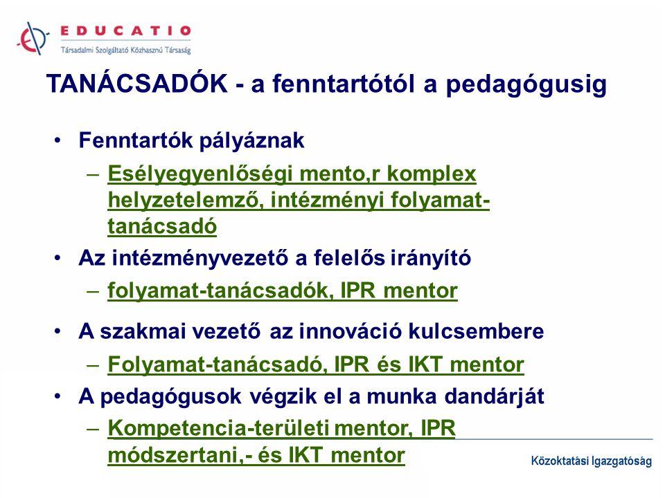 TANÁCSADÓK - a fenntartótól a pedagógusig •Fenntartók pályáznak –Esélyegyenlőségi mento,r komplex helyzetelemző, intézményi folyamat- tanácsadó •Az intézményvezető a felelős irányító –folyamat-tanácsadók, IPR mentor •A szakmai vezető az innováció kulcsembere –Folyamat-tanácsadó, IPR és IKT mentor •A pedagógusok végzik el a munka dandárját –Kompetencia-területi mentor, IPR módszertani,- és IKT mentor
