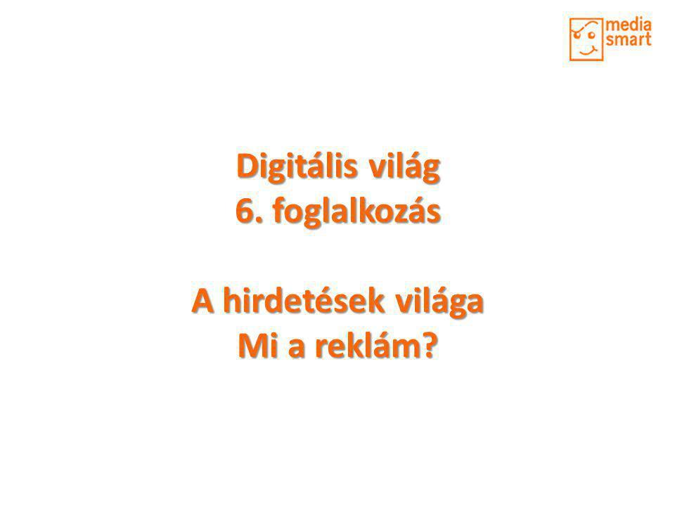 Digitális világ 6. foglalkozás A hirdetések világa Mi a reklám?