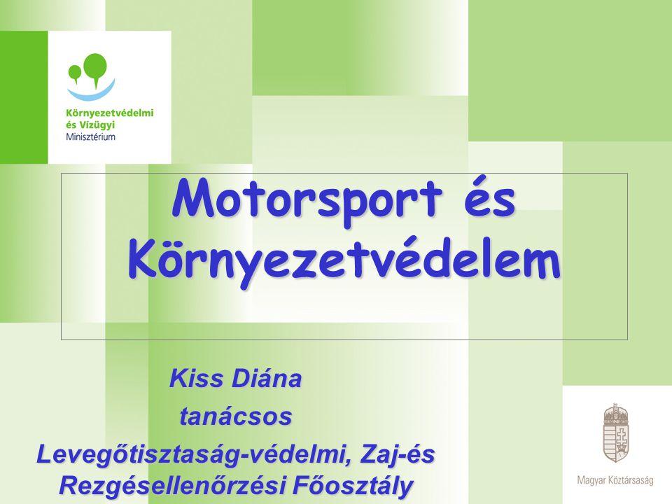 Motorsport és Környezetvédelem Kiss Diána tanácsos Levegőtisztaság-védelmi, Zaj-és Rezgésellenőrzési Főosztály