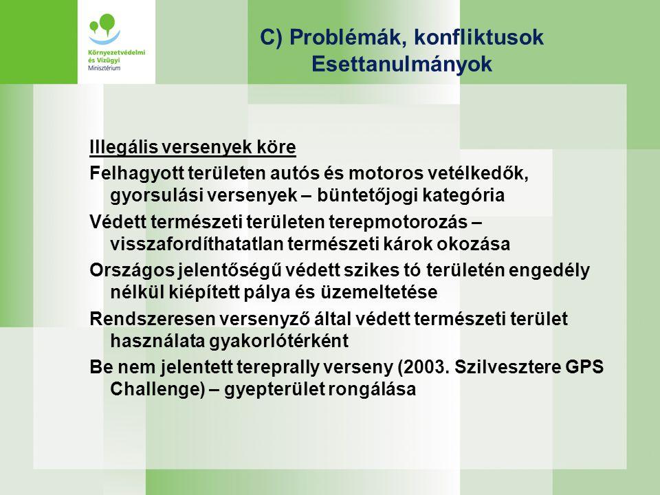 C) Problémák, konfliktusok Esettanulmányok Illegális versenyek köre Felhagyott területen autós és motoros vetélkedők, gyorsulási versenyek – büntetőjogi kategória Védett természeti területen terepmotorozás – visszafordíthatatlan természeti károk okozása Országos jelentőségű védett szikes tó területén engedély nélkül kiépített pálya és üzemeltetése Rendszeresen versenyző által védett természeti terület használata gyakorlótérként Be nem jelentett tereprally verseny (2003.