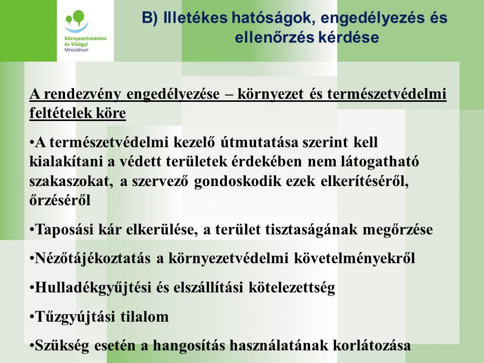 B) Illetékes hatóságok, engedélyezés és ellenőrzés kérdése A rendezvény engedélyezése – környezet és természetvédelmi feltételek köre •A természetvédelmi kezelő útmutatása szerint kell kialakítani a védett területek érdekében nem látogatható szakaszokat, a szervező gondoskodik ezek elkerítéséről, őrzéséről •Taposási kár elkerülése, a terület tisztaságának megőrzése •Nézőtájékoztatás a környezetvédelmi követelményekről •Hulladékgyűjtési és elszállítási kötelezettség •Tűzgyújtási tilalom •Szükség esetén a hangosítás használatának korlátozása