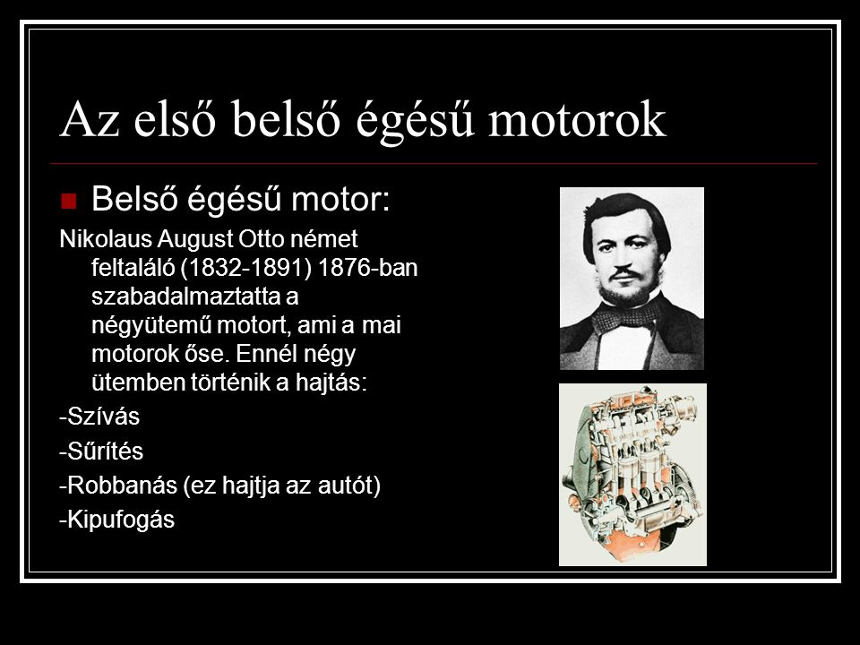 Az első belső égésű motorok  Belső égésű motor: Nikolaus August Otto német feltaláló (1832-1891) 1876-ban szabadalmaztatta a négyütemű motort, ami a