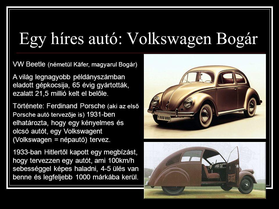 VW Bogár  Több sikertelen konstrukció után 1938-ban végre beindult a termelés, de a második világháborúig csak 290 Bogarat gyártottak, mert a világháború alatt a wolfsburgi VW üzemet hadijárművek készítésére állították át.