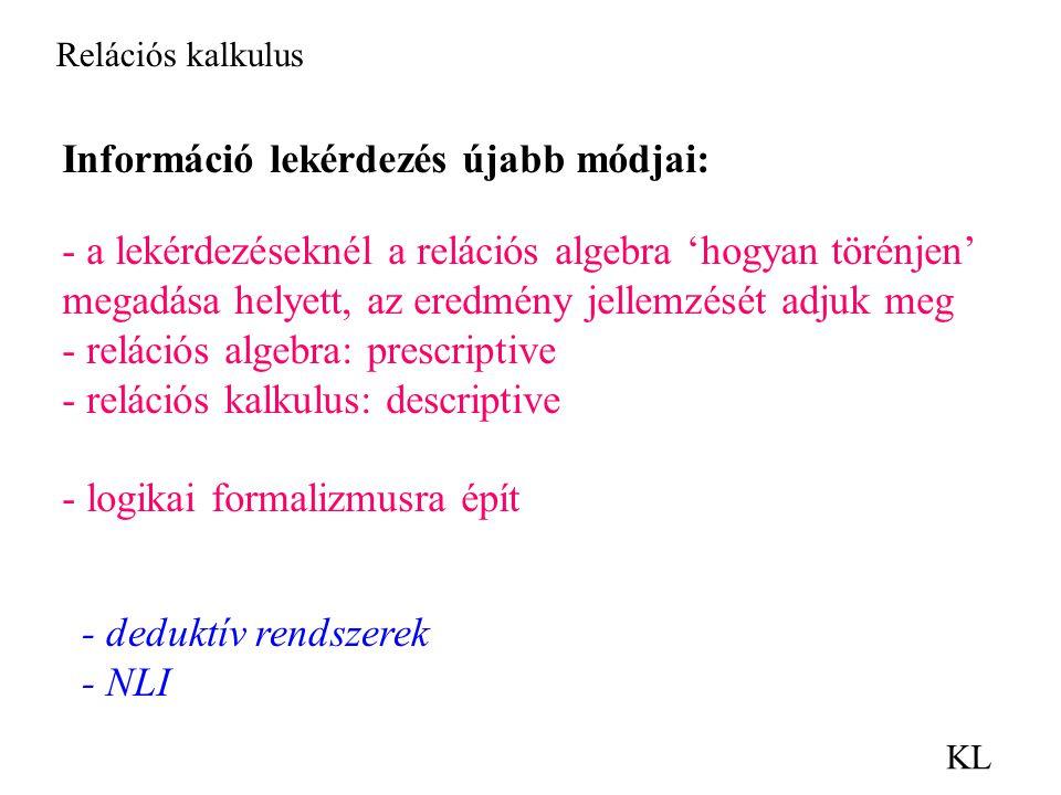 Relációs kalkulus KL Információ lekérdezés újabb módjai: - a lekérdezéseknél a relációs algebra 'hogyan törénjen' megadása helyett, az eredmény jellemzését adjuk meg - relációs algebra: prescriptive - relációs kalkulus: descriptive - logikai formalizmusra épít - deduktív rendszerek - NLI
