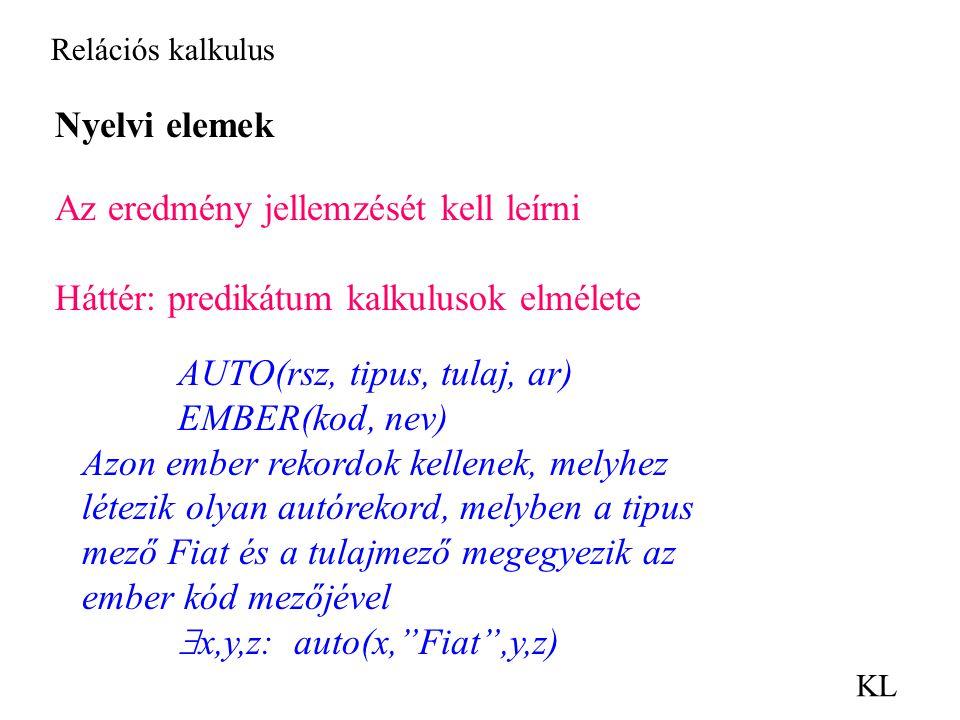 Relációs kalkulus KL Nyelvi elemek Az eredmény jellemzését kell leírni Háttér: predikátum kalkulusok elmélete AUTO(rsz, tipus, tulaj, ar) EMBER(kod, nev) Azon ember rekordok kellenek, melyhez létezik olyan autórekord, melyben a tipus mező Fiat és a tulajmező megegyezik az ember kód mezőjével  x,y,z: auto(x, Fiat ,y,z)
