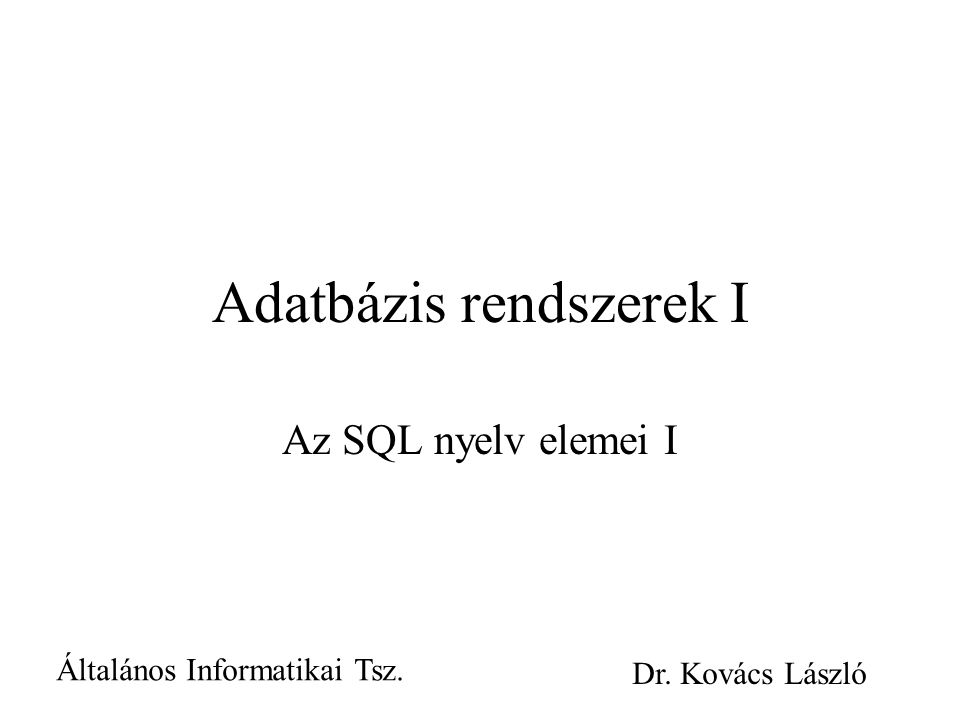 Adatbázis rendszerek I Az SQL nyelv elemei I Általános Informatikai Tsz. Dr. Kovács László