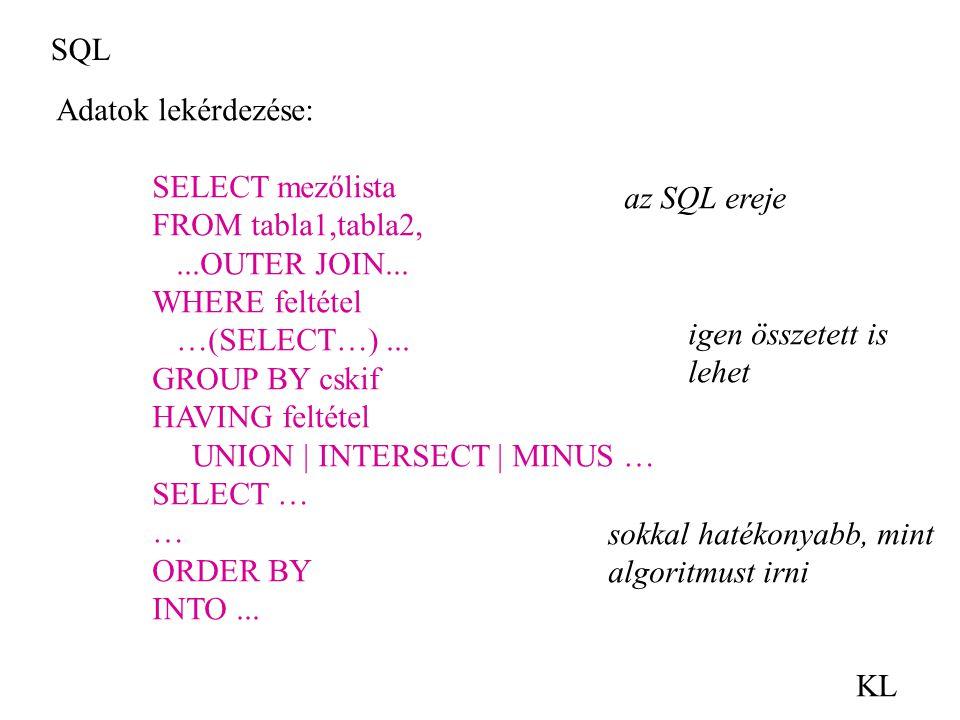 SQL KL Adatok lekérdezése: SELECT mezőlista FROM tabla1,tabla2,...OUTER JOIN... WHERE feltétel …(SELECT…)... GROUP BY cskif HAVING feltétel UNION | IN