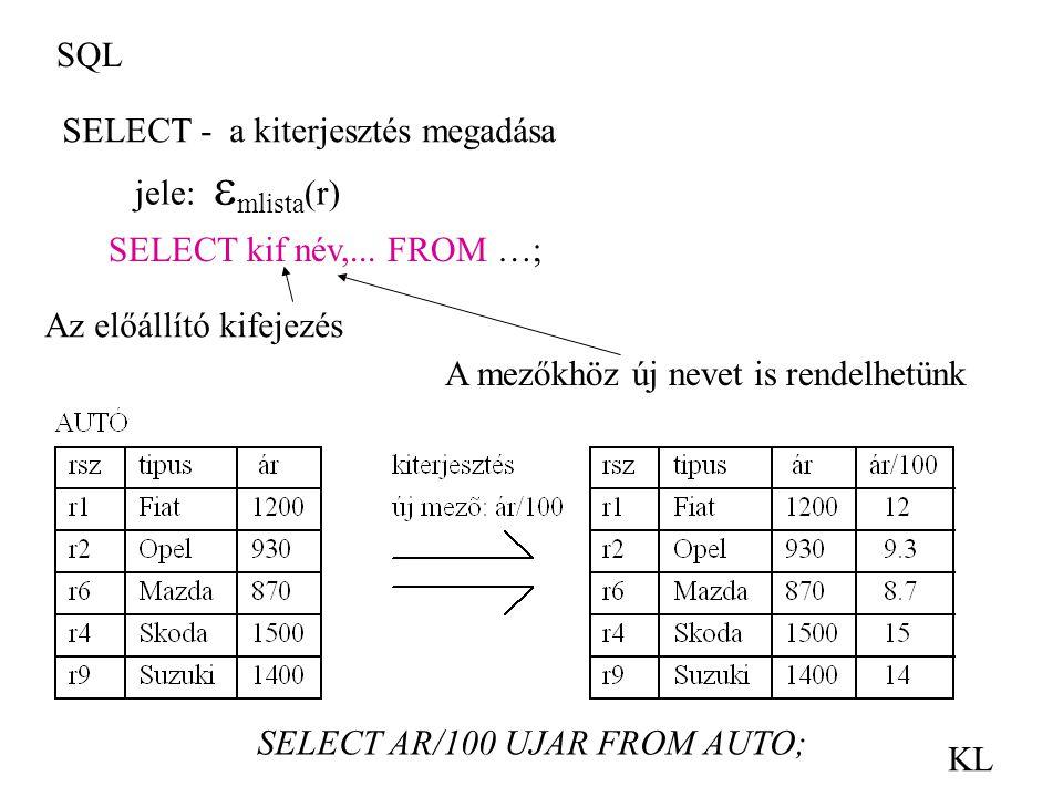 SQL KL jele:  mlista (r) SELECT - a kiterjesztés megadása SELECT kif név,... FROM …; SELECT AR/100 UJAR FROM AUTO; A mezőkhöz új nevet is rendelhetün