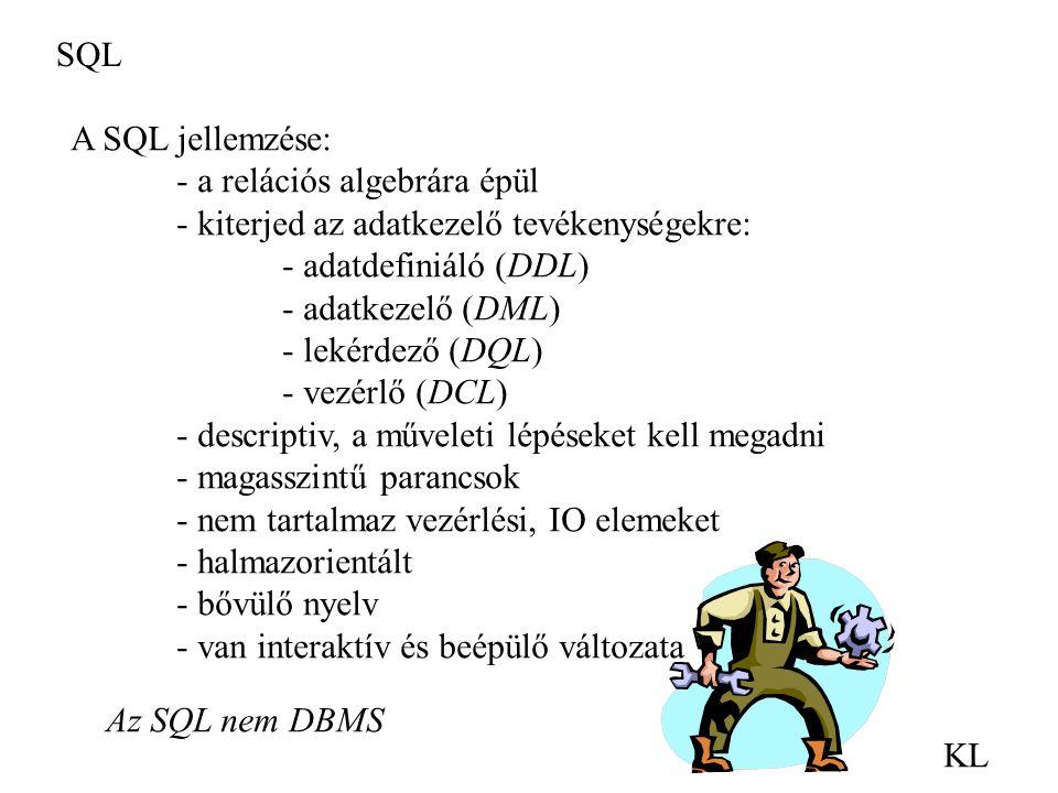 SQL KL A SQL jellemzése: - a relációs algebrára épül - kiterjed az adatkezelő tevékenységekre: - adatdefiniáló (DDL) - adatkezelő (DML) - lekérdező (D