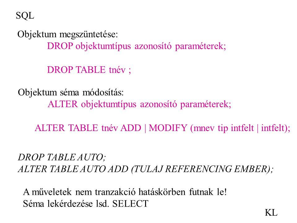 SQL KL Objektum megszüntetése: DROP objektumtípus azonosító paraméterek; DROP TABLE tnév ; Objektum séma módosítás: ALTER objektumtípus azonosító para