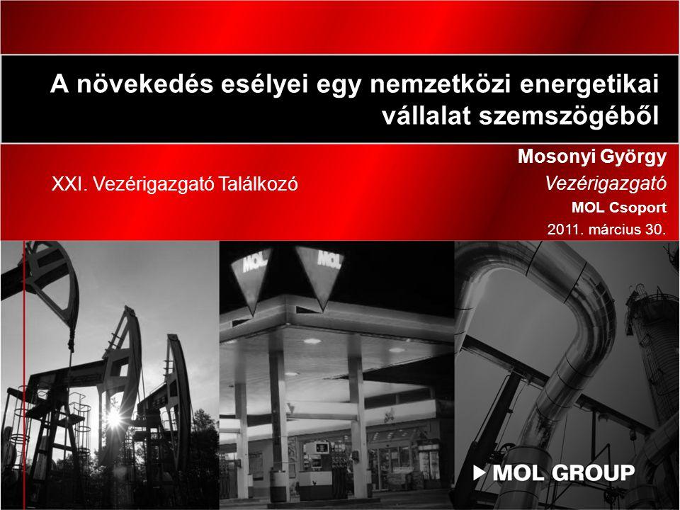 A növekedés esélyei egy nemzetközi energetikai vállalat szemszögéből Mosonyi György Vezérigazgató MOL Csoport 2011.