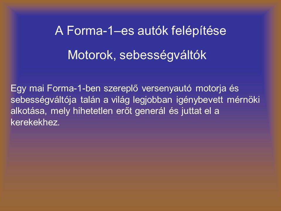 A Forma-1–es autók felépítése Motorok, sebességváltók Egy mai Forma-1-ben szereplő versenyautó motorja és sebességváltója talán a világ legjobban igén