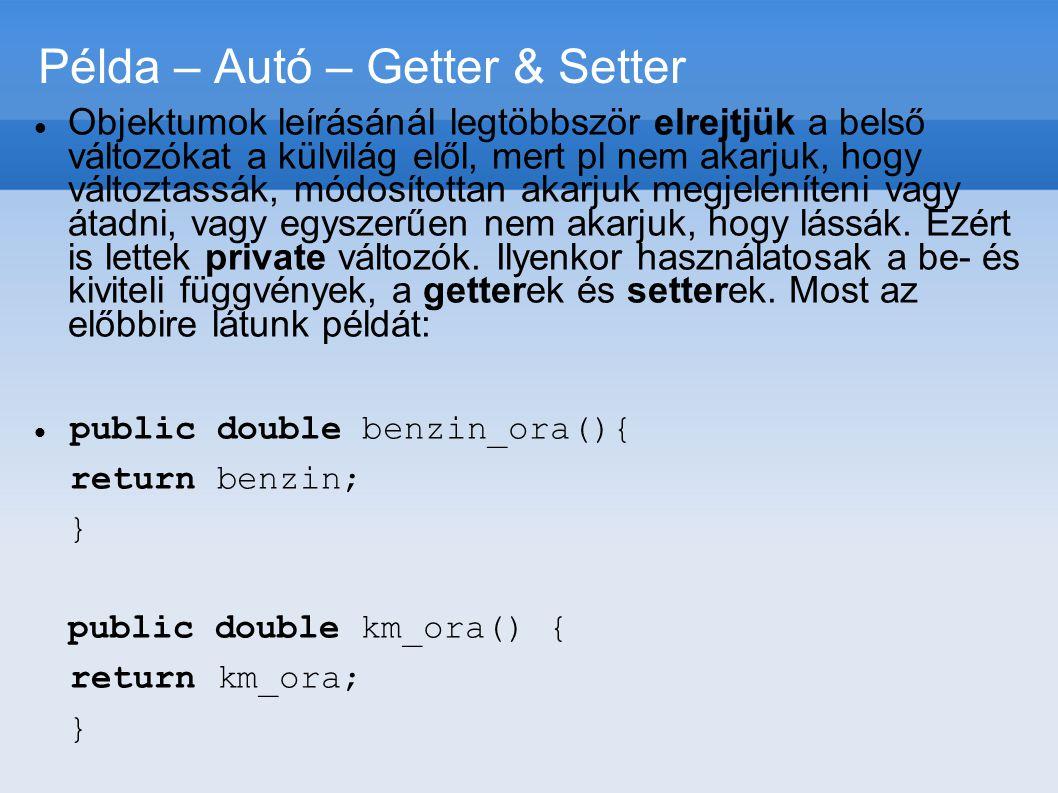 Példa – Autó – Getter & Setter  Objektumok leírásánál legtöbbször elrejtjük a belső változókat a külvilág elől, mert pl nem akarjuk, hogy változtassá