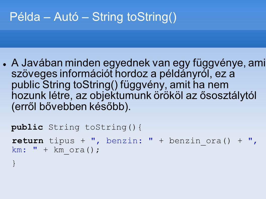Példa – Autó – String toString()  A Javában minden egyednek van egy függvénye, ami szöveges információt hordoz a példányról, ez a public String toStr
