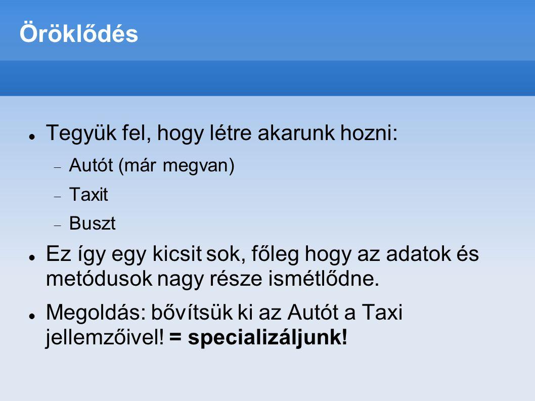 Öröklődés  Tegyük fel, hogy létre akarunk hozni:  Autót (már megvan)  Taxit  Buszt  Ez így egy kicsit sok, főleg hogy az adatok és metódusok nagy