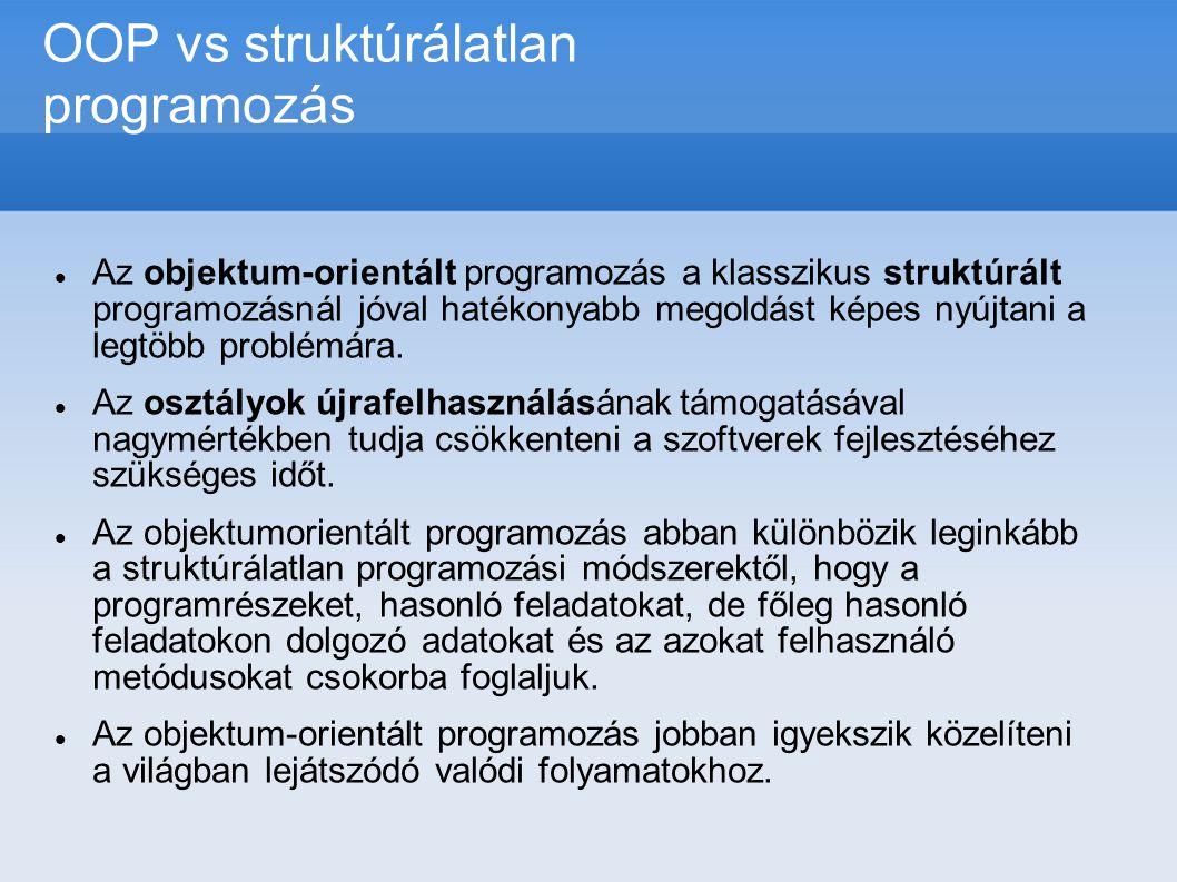OOP vs struktúrálatlan programozás  Az objektum-orientált programozás a klasszikus struktúrált programozásnál jóval hatékonyabb megoldást képes nyújt