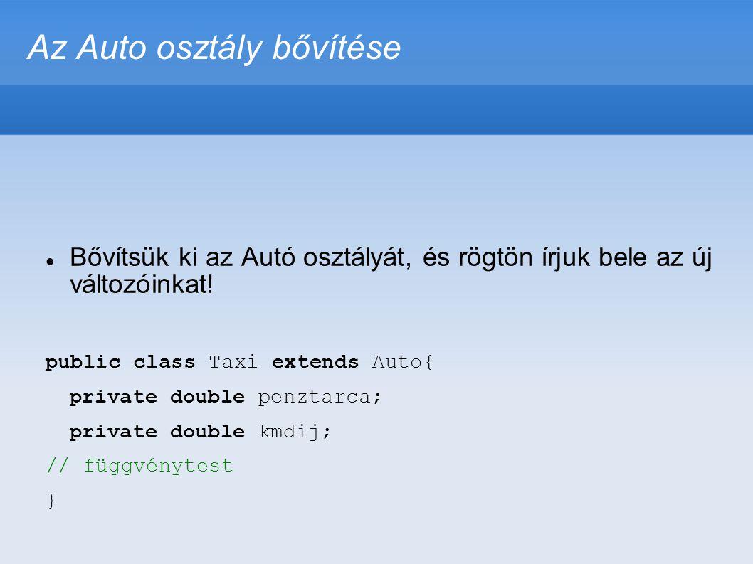 Az Auto osztály bővítése  Bővítsük ki az Autó osztályát, és rögtön írjuk bele az új változóinkat! public class Taxi extends Auto{ private double penz