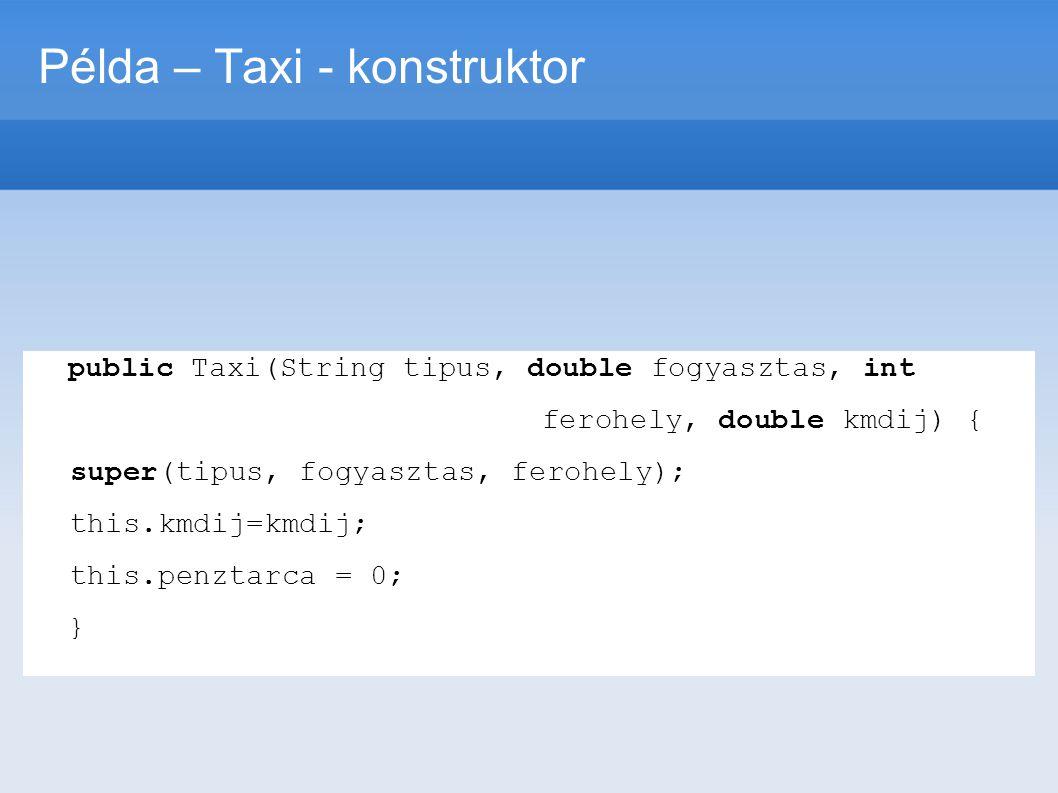 Példa – Taxi - konstruktor public Taxi(String tipus, double fogyasztas, int ferohely, double kmdij) { super(tipus, fogyasztas, ferohely); this.kmdij=k
