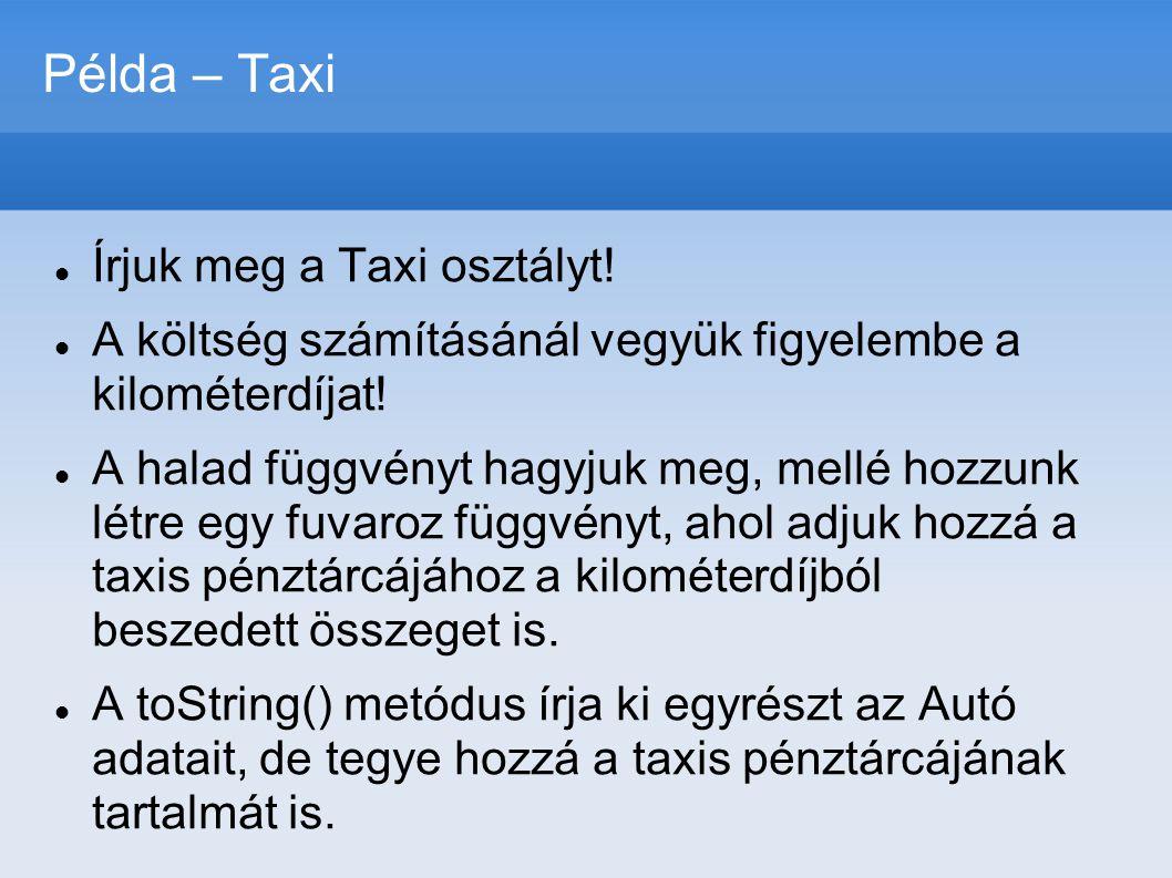 Példa – Taxi  Írjuk meg a Taxi osztályt!  A költség számításánál vegyük figyelembe a kilométerdíjat!  A halad függvényt hagyjuk meg, mellé hozzunk