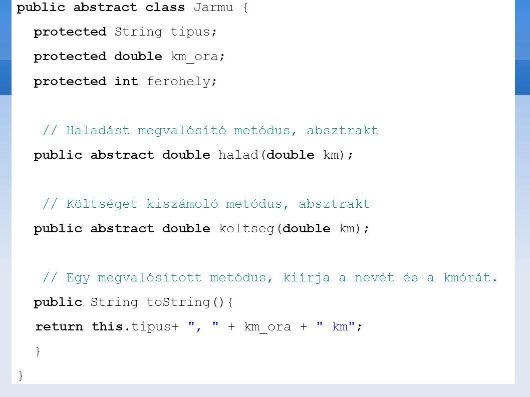 public abstract class Jarmu { protected String tipus; protected double km_ora; protected int ferohely; // Haladást megvalósító metódus, absztrakt publ