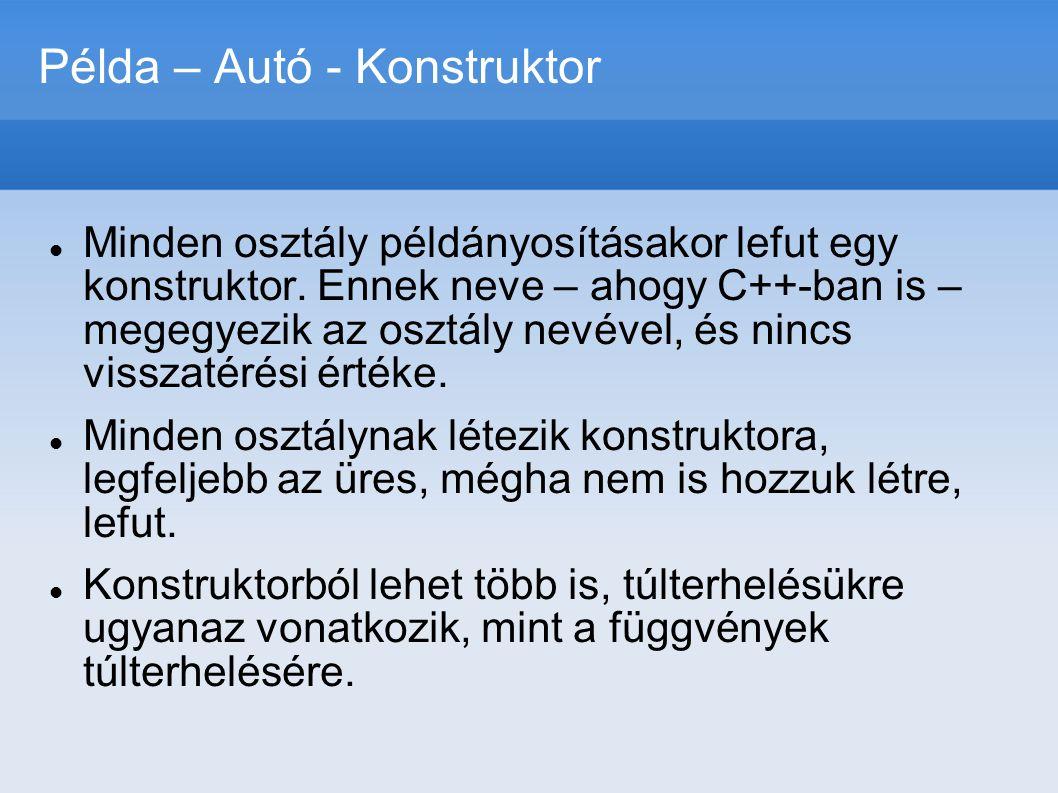 Példa – Autó - Konstruktor public Auto(String tipus, double fogyasztas, int ferohely){ this.tipus=tipus; this.fogyasztas=fogyasztas; this.km_ora=0; this.benzin=0; this.ferohely=ferohely; } public Auto(String tipus, double fogyasztas, int ferohely, double km_ora){ this.tipus=tipus; this.fogyasztas=fogyasztas; this.km_ora=km_ora; this.benzin=0; this.ferohely=ferohely; }