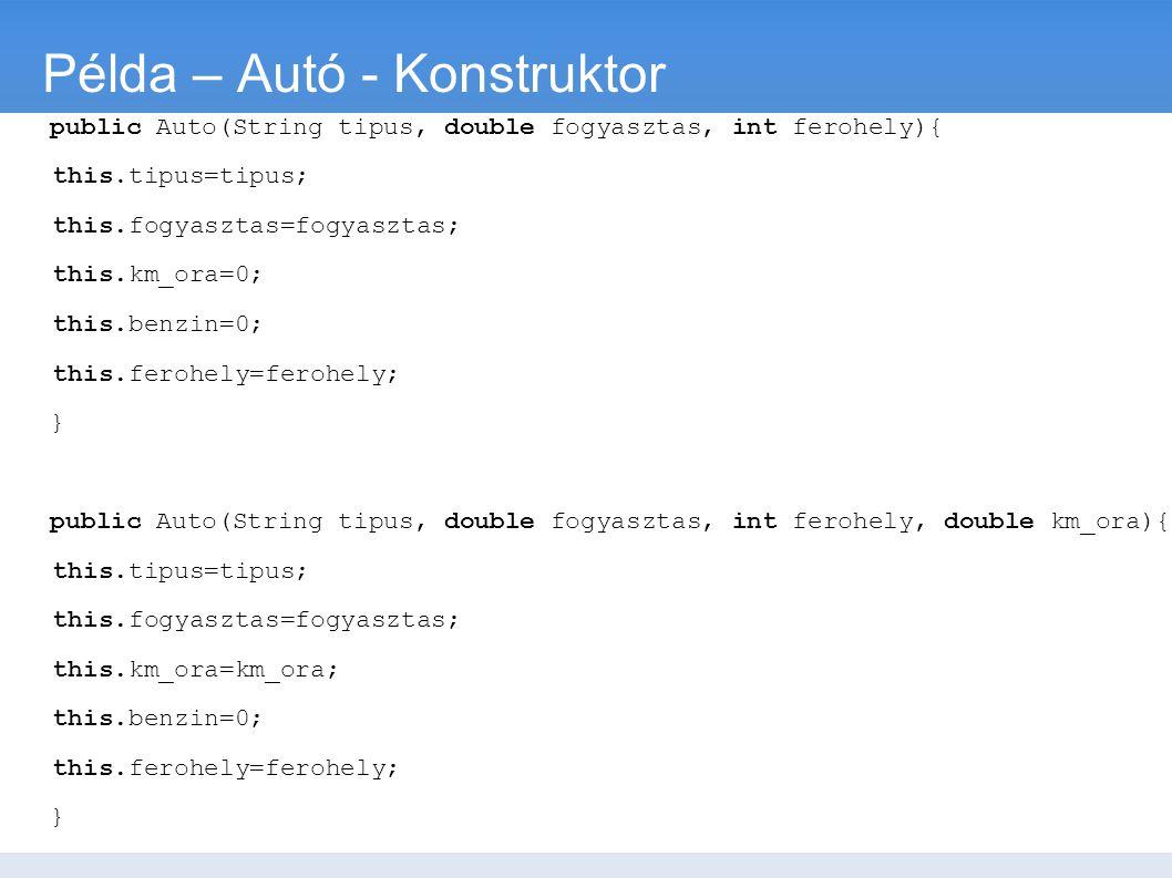 Példa – Autó - Konstruktor public Auto(String tipus, double fogyasztas, int ferohely){ this.tipus=tipus; this.fogyasztas=fogyasztas; this.km_ora=0; th