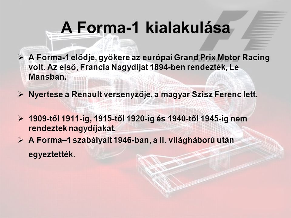 A Forma-1 kialakulása  A Forma-1 elődje, gyökere az európai Grand Prix Motor Racing volt. Az első, Francia Nagydíjat 1894-ben rendezték, Le Mansban.