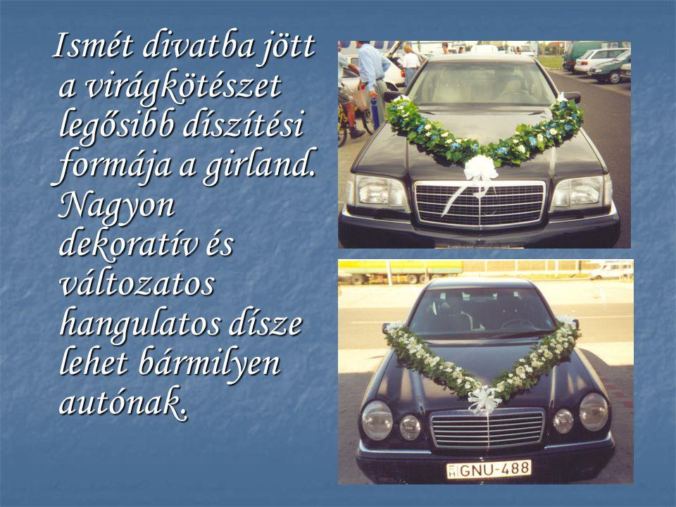Ismét divatba jött a virágkötészet legősibb díszítési formája a girland. Nagyon dekoratív és változatos hangulatos dísze lehet bármilyen autónak.