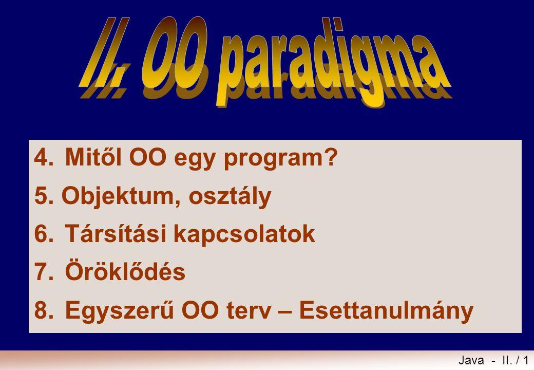Java - II. / 1 4.Mitől OO egy program? 5. Objektum, osztály 6.Társítási kapcsolatok 7.Öröklődés 8.Egyszerű OO terv – Esettanulmány