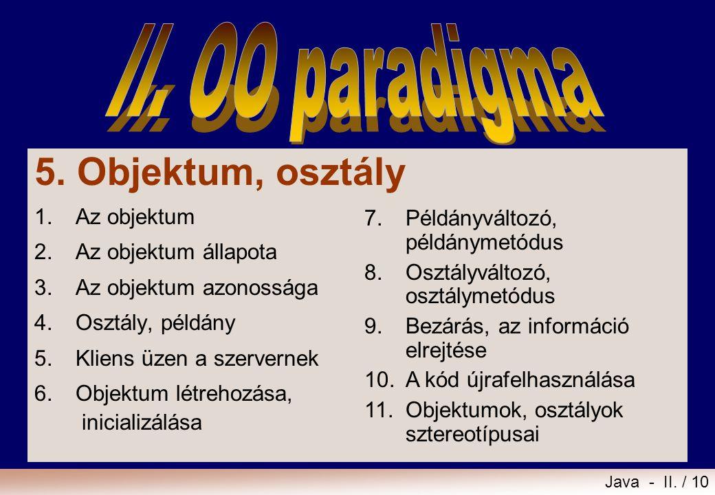 Java - II. / 10 5. Objektum, osztály 1.Az objektum 2.Az objektum állapota 3.Az objektum azonossága 4.Osztály, példány 5.Kliens üzen a szervernek 6.Obj