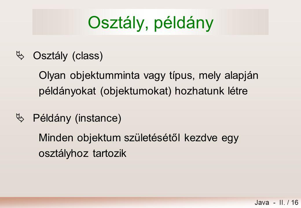 Java - II. / 16 Osztály, példány  Osztály (class) Olyan objektumminta vagy típus, mely alapján példányokat (objektumokat) hozhatunk létre  Példány (