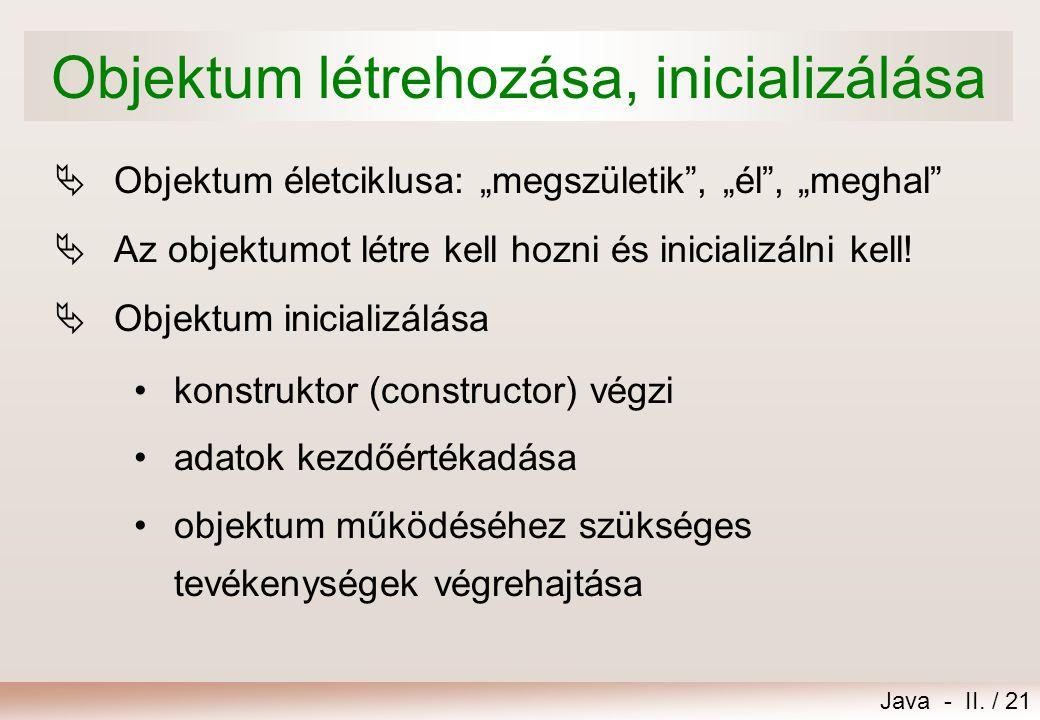 """Java - II. / 21 Objektum létrehozása, inicializálása  Objektum életciklusa: """"megszületik"""", """"él"""", """"meghal""""  Az objektumot létre kell hozni és inicial"""