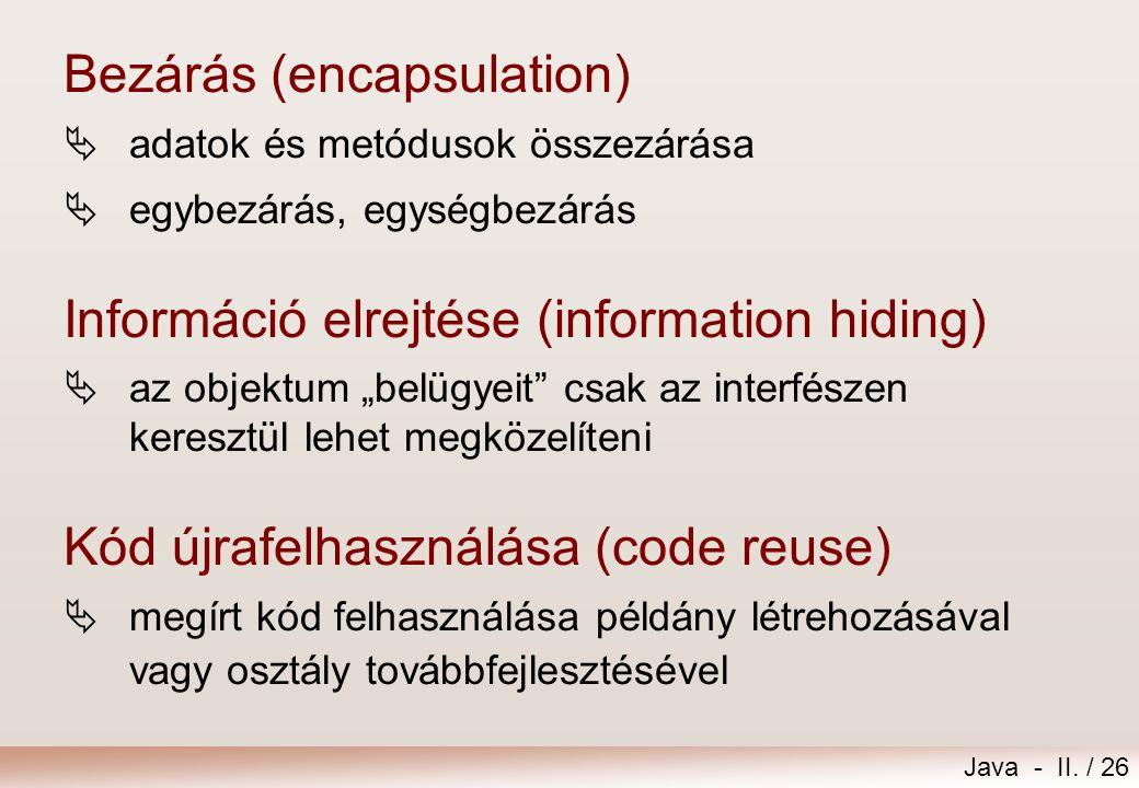 Java - II. / 26 Bezárás (encapsulation)  adatok és metódusok összezárása  egybezárás, egységbezárás Információ elrejtése (information hiding)  az o
