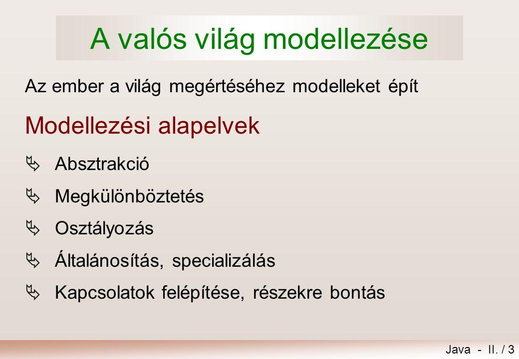 Java - II. / 3 Az ember a világ megértéséhez modelleket épít  Absztrakció  Megkülönböztetés  Osztályozás  Általánosítás, specializálás  Kapcsolat