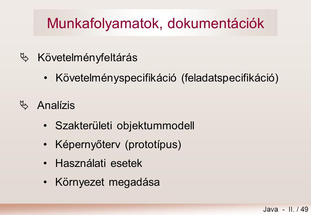 Java - II. / 49 Munkafolyamatok, dokumentációk  Követelményfeltárás •Követelményspecifikáció (feladatspecifikáció)  Analízis •Szakterületi objektumm