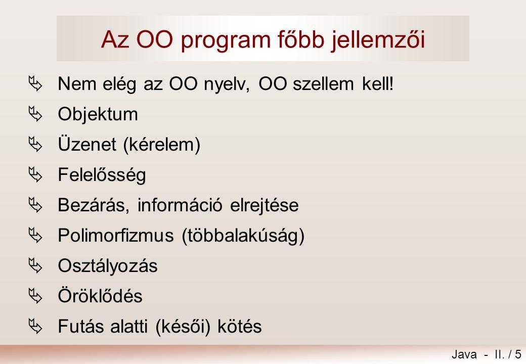 Java - II. / 5 Az OO program főbb jellemzői  Nem elég az OO nyelv, OO szellem kell!  Objektum  Üzenet (kérelem)  Felelősség  Bezárás, információ