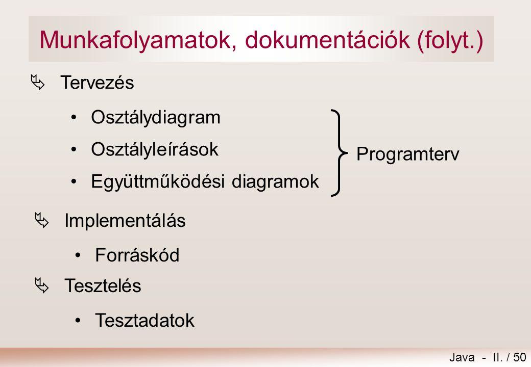 Java - II. / 50 Munkafolyamatok, dokumentációk (folyt.)  Tervezés •Osztálydiagram •Osztályleírások •Együttműködési diagramok  Implementálás •Forrásk