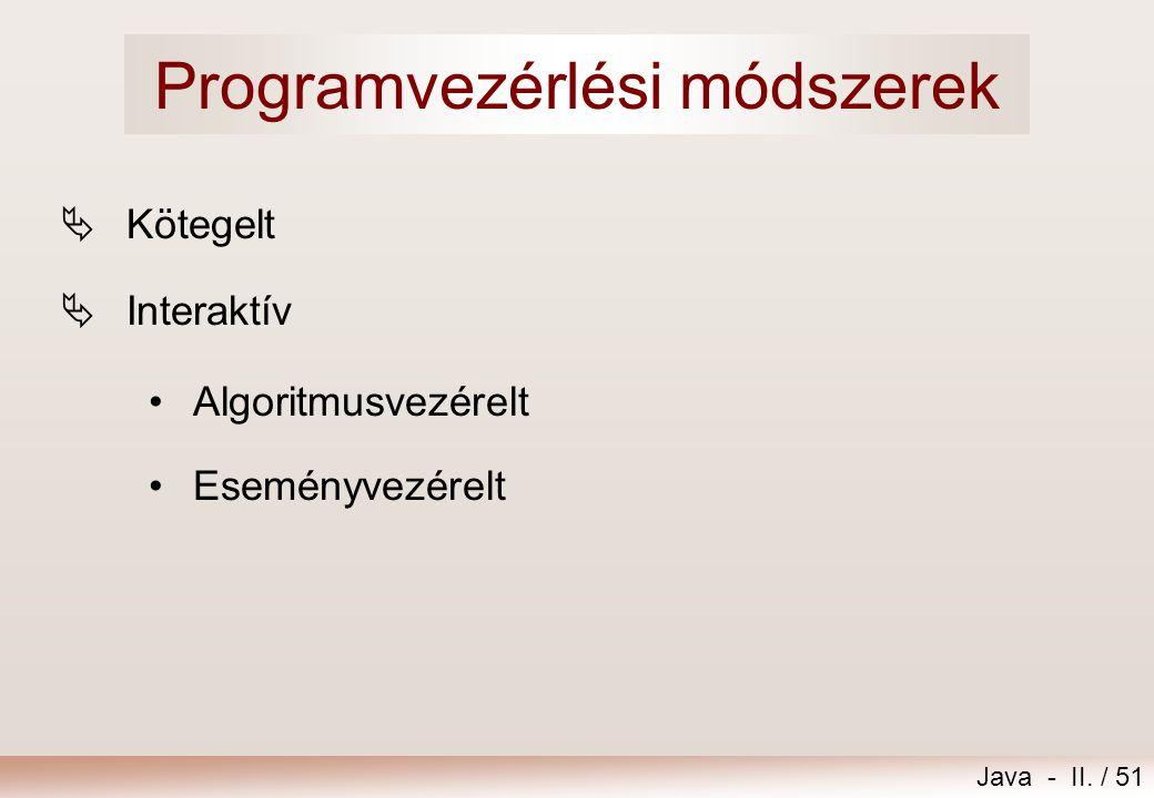 Java - II. / 51 Programvezérlési módszerek  Kötegelt  Interaktív •Algoritmusvezérelt •Eseményvezérelt