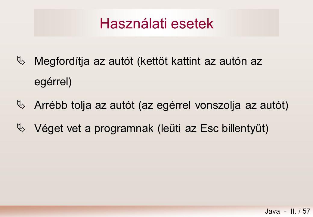 Java - II. / 57 Használati esetek  Megfordítja az autót (kettőt kattint az autón az egérrel)  Arrébb tolja az autót (az egérrel vonszolja az autót)
