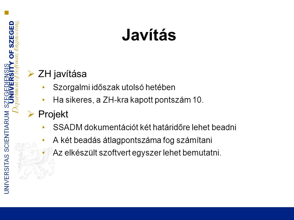 UNIVERSITY OF SZEGED D epartment of Software Engineering UNIVERSITAS SCIENTIARUM SZEGEDIENSIS Javítás  ZH javítása •Szorgalmi időszak utolsó hetében