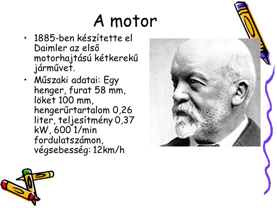 A motor •1885-ben készítette el Daimler az első motorhajtású kétkerekű járművet. •Műszaki adatai: Egy henger, furat 58 mm, löket 100 mm, hengerűrtarta