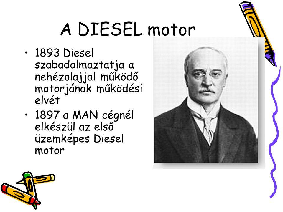 A DIESEL motor •1893 Diesel szabadalmaztatja a nehézolajjal működő motorjának működési elvét •1897 a MAN cégnél elkészül az első üzemképes Diesel moto