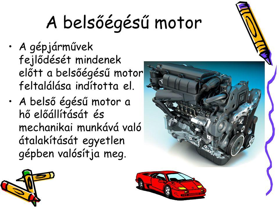 A belsőégésű motor •A gépjárművek fejlődését mindenek előtt a belsőégésű motor feltalálása indította el. •A belső égésű motor a hő előállítását és mec